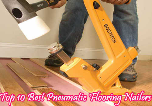 Top 10 Best Pneumatic Flooring Nailers Of 2019 Ten